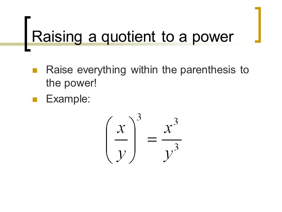 Raising a quotient to a power Raise everything within the parenthesis to the power! Example: