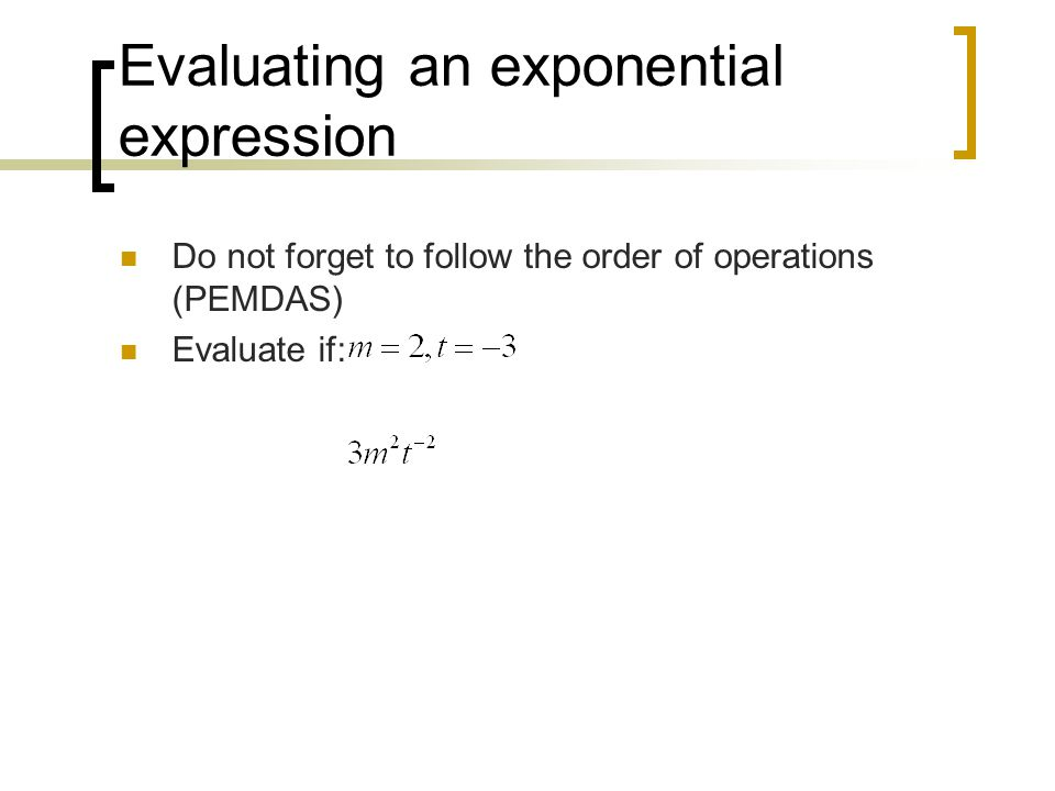 Evaluating an exponential expression Do not forget to follow the order of operations (PEMDAS) Evaluate if:
