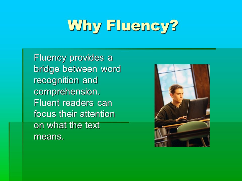 Why Fluency. Fluency provides a bridge between word recognition and comprehension.