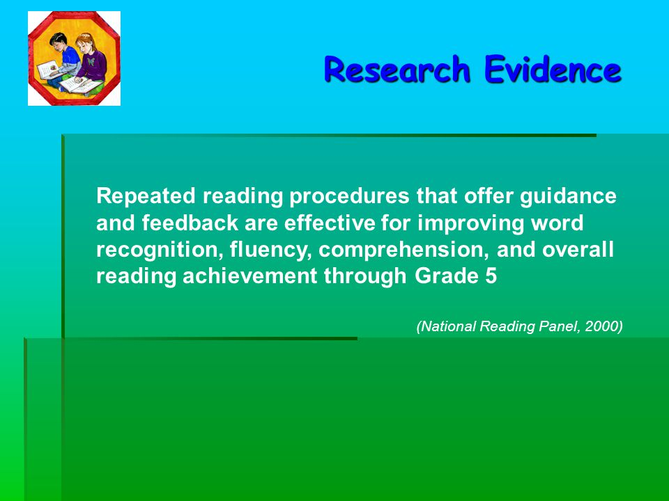 Repeated reading procedures that offer guidance and feedback are effective for improving word recognition, fluency, comprehension, and overall reading achievement through Grade 5 (National Reading Panel, 2000) Research Evidence