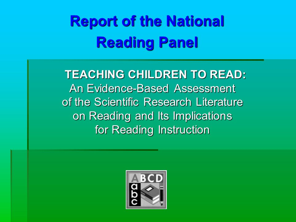 Report of the National Reading Panel TEACHING CHILDREN TO READ: An Evidence-Based Assessment of the Scientific Research Literature on Reading and Its Implications for Reading Instruction TEACHING CHILDREN TO READ: An Evidence-Based Assessment of the Scientific Research Literature on Reading and Its Implications for Reading Instruction