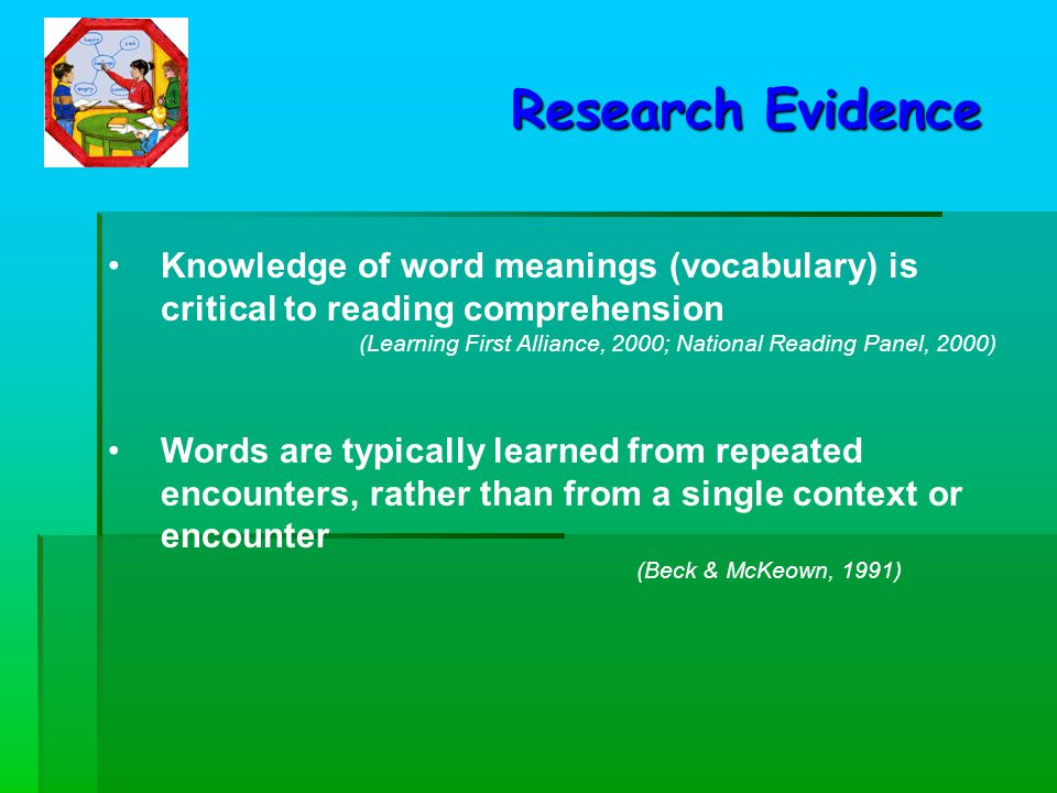 Knowledge of word meanings (vocabulary) is critical to reading comprehension (Learning First Alliance, 2000; National Reading Panel, 2000) Research Evidence Words are typically learned from repeated encounters, rather than from a single context or encounter (Beck & McKeown, 1991)
