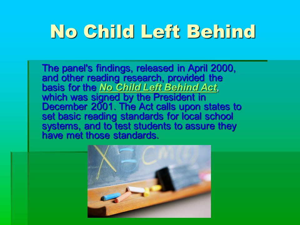 No Child Left Behind The panel s findings, released in April 2000, and other reading research, provided the basis for the No Child Left Behind Act, which was signed by the President in December 2001.