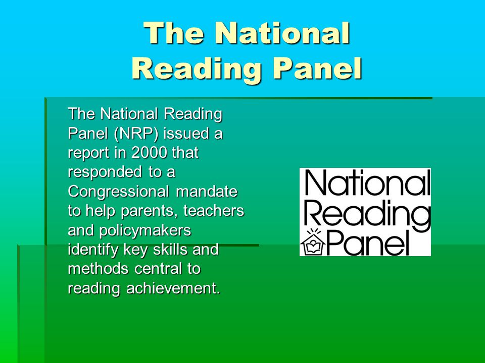 The National Reading Panel The National Reading Panel (NRP) issued a report in 2000 that responded to a Congressional mandate to help parents, teachers and policymakers identify key skills and methods central to reading achievement.