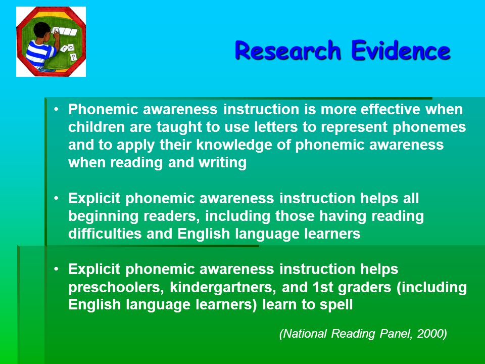 Phonemic awareness instruction is more effective when children are taught to use letters to represent phonemes and to apply their knowledge of phonemic awareness when reading and writing Explicit phonemic awareness instruction helps all beginning readers, including those having reading difficulties and English language learners Explicit phonemic awareness instruction helps preschoolers, kindergartners, and 1st graders (including English language learners) learn to spell Research Evidence (National Reading Panel, 2000)