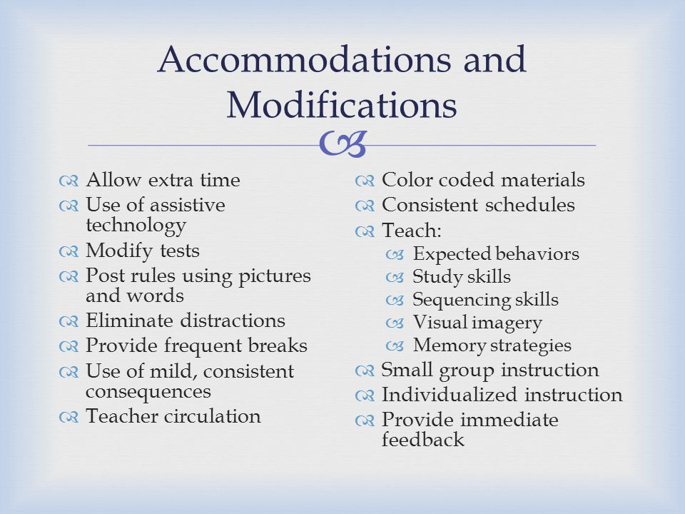  Accommodations and Modifications  Allow extra time  Use of assistive technology  Modify tests  Post rules using pictures and words  Eliminate distractions  Provide frequent breaks  Use of mild, consistent consequences  Teacher circulation  Color coded materials  Consistent schedules  Teach:  Expected behaviors  Study skills  Sequencing skills  Visual imagery  Memory strategies  Small group instruction  Individualized instruction  Provide immediate feedback