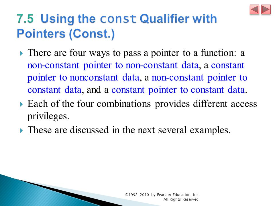  There are four ways to pass a pointer to a function: a non-constant pointer to non-constant data, a constant pointer to nonconstant data, a non-constant pointer to constant data, and a constant pointer to constant data.