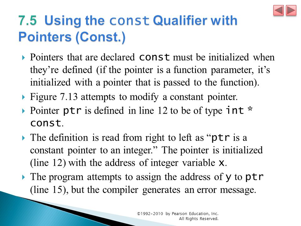  Pointers that are declared const must be initialized when they're defined (if the pointer is a function parameter, it's initialized with a pointer that is passed to the function).