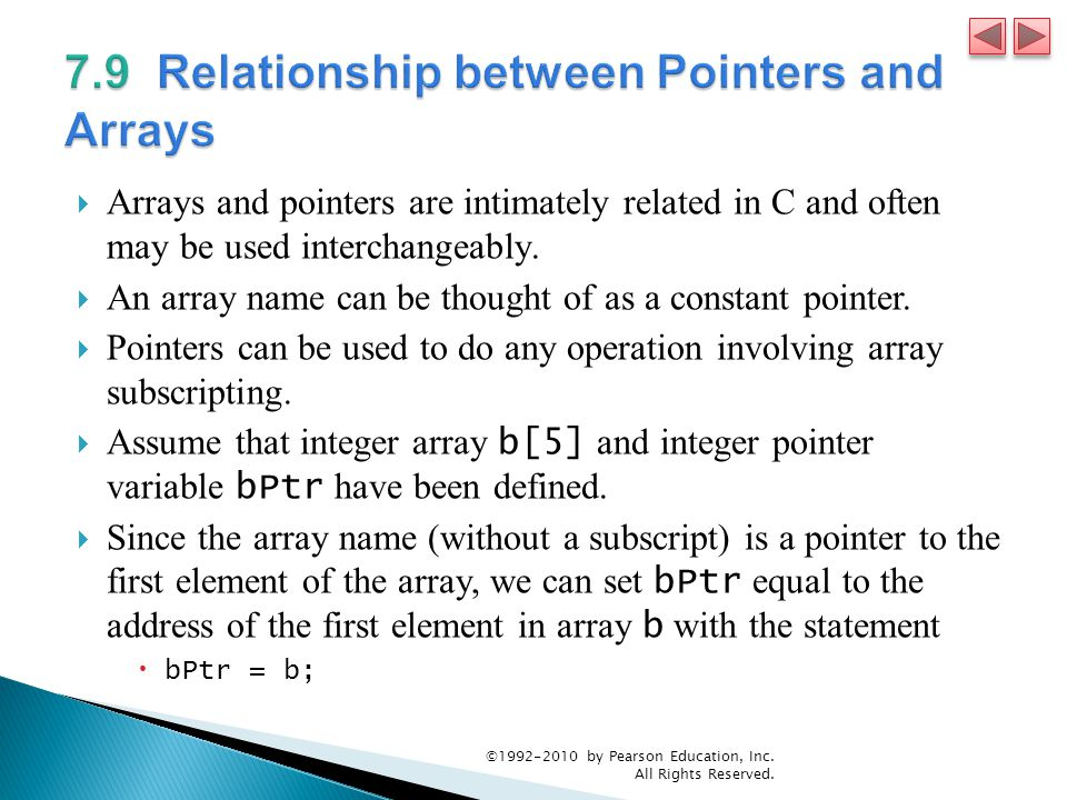  Arrays and pointers are intimately related in C and often may be used interchangeably.