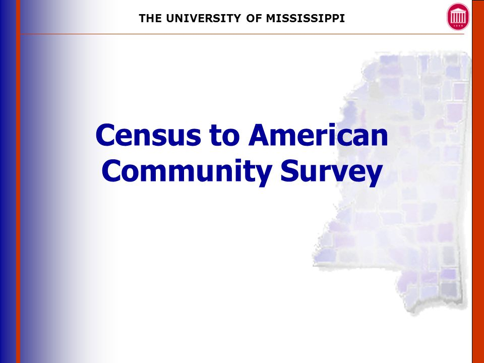 THE UNIVERSITY OF MISSISSIPPI The University of Mississippi Institute for Advanced Education in Geospatial Science Census to American Community Survey