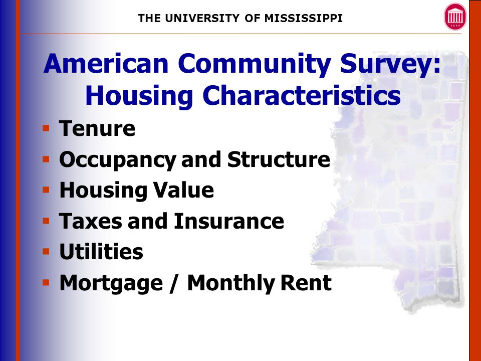 THE UNIVERSITY OF MISSISSIPPI The University of Mississippi Institute for Advanced Education in Geospatial Science American Community Survey: Housing Characteristics  Tenure  Occupancy and Structure  Housing Value  Taxes and Insurance  Utilities  Mortgage / Monthly Rent