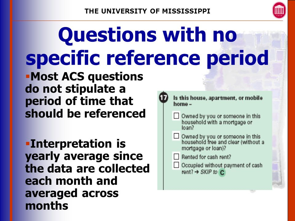 THE UNIVERSITY OF MISSISSIPPI The University of Mississippi Institute for Advanced Education in Geospatial Science Questions with no specific reference period  Most ACS questions do not stipulate a period of time that should be referenced  Interpretation is yearly average since the data are collected each month and averaged across months