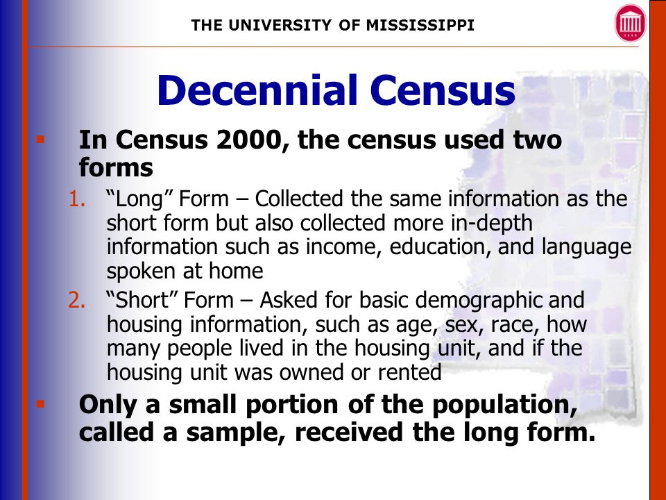 THE UNIVERSITY OF MISSISSIPPI The University of Mississippi Institute for Advanced Education in Geospatial Science Decennial Census  In Census 2000, the census used two forms 1. Long Form – Collected the same information as the short form but also collected more in-depth information such as income, education, and language spoken at home 2. Short Form – Asked for basic demographic and housing information, such as age, sex, race, how many people lived in the housing unit, and if the housing unit was owned or rented  Only a small portion of the population, called a sample, received the long form.