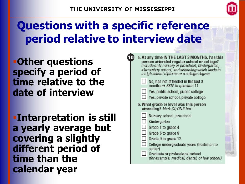 THE UNIVERSITY OF MISSISSIPPI The University of Mississippi Institute for Advanced Education in Geospatial Science Questions with a specific reference period relative to interview date  Other questions specify a period of time relative to the date of interview  Interpretation is still a yearly average but covering a slightly different period of time than the calendar year