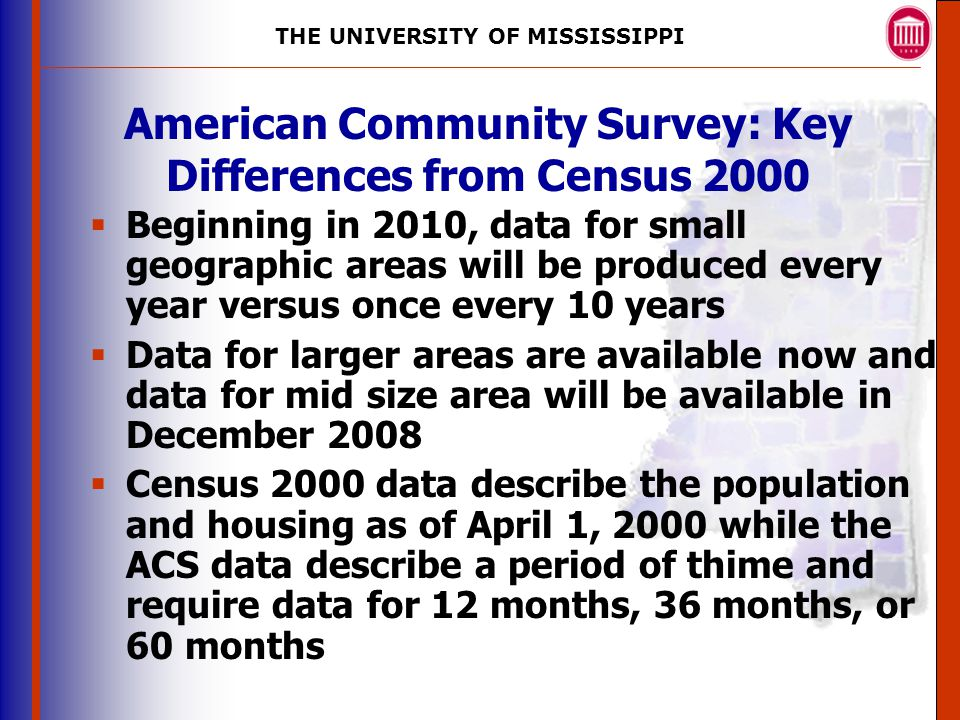 THE UNIVERSITY OF MISSISSIPPI The University of Mississippi Institute for Advanced Education in Geospatial Science American Community Survey: Key Differences from Census 2000  Beginning in 2010, data for small geographic areas will be produced every year versus once every 10 years  Data for larger areas are available now and data for mid size area will be available in December 2008  Census 2000 data describe the population and housing as of April 1, 2000 while the ACS data describe a period of thime and require data for 12 months, 36 months, or 60 months