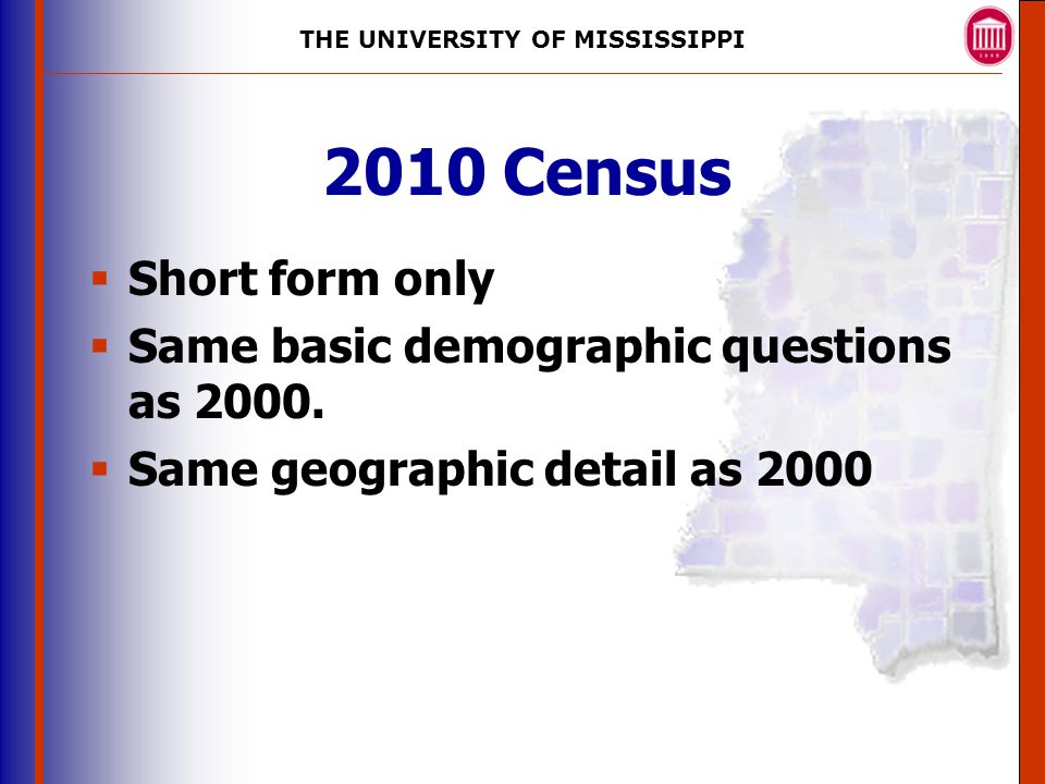 THE UNIVERSITY OF MISSISSIPPI The University of Mississippi Institute for Advanced Education in Geospatial Science 2010 Census  Short form only  Same basic demographic questions as 2000.