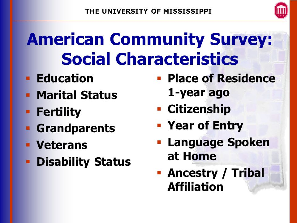 THE UNIVERSITY OF MISSISSIPPI The University of Mississippi Institute for Advanced Education in Geospatial Science American Community Survey: Social Characteristics  Education  Marital Status  Fertility  Grandparents  Veterans  Disability Status  Place of Residence 1-year ago  Citizenship  Year of Entry  Language Spoken at Home  Ancestry / Tribal Affiliation