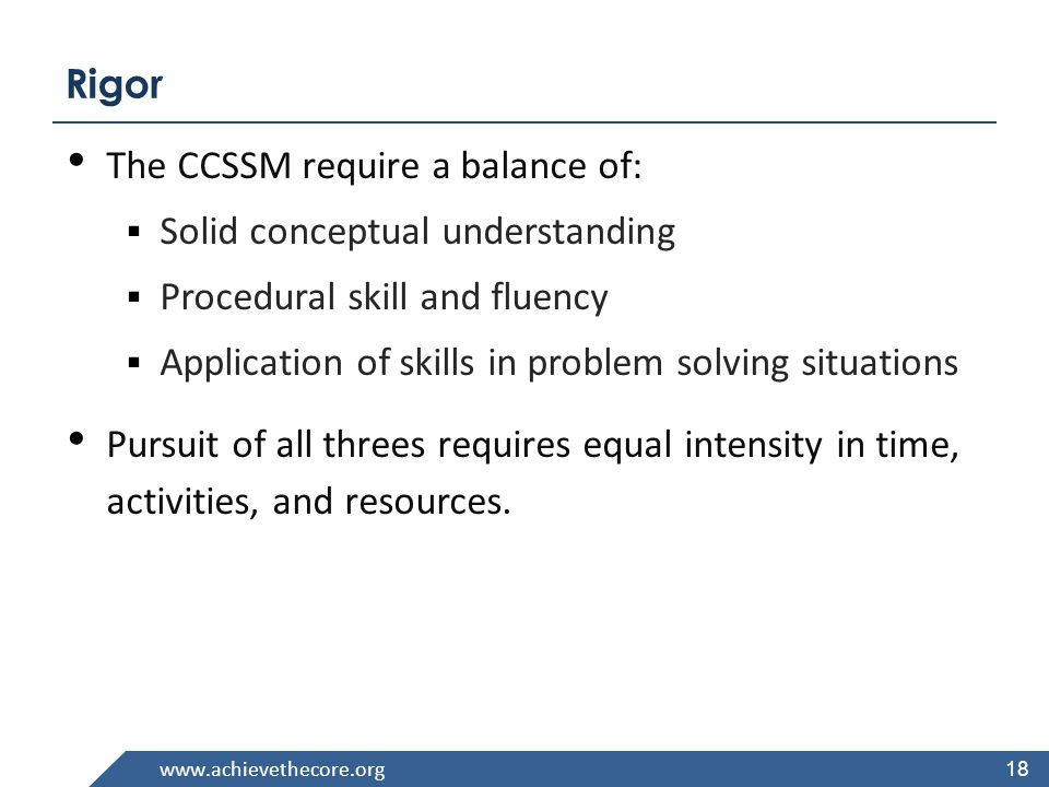 Rigor 18 The CCSSM require a balance of:  Solid conceptual understanding  Procedural skill and fluency  Application of skills in problem solving situations Pursuit of all threes requires equal intensity in time, activities, and resources.