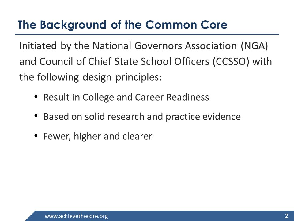 2 The Background of the Common Core Initiated by the National Governors Association (NGA) and Council of Chief State School Officers (CCSSO) with the following design principles: Result in College and Career Readiness Based on solid research and practice evidence Fewer, higher and clearer