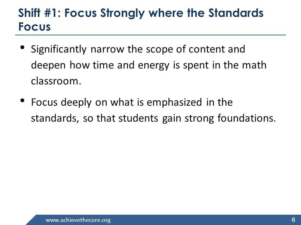 6 Shift #1: Focus Strongly where the Standards Focus Significantly narrow the scope of content and deepen how time and energy is spent in the math classroom.