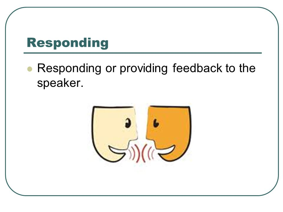 Responding Responding or providing feedback to the speaker.