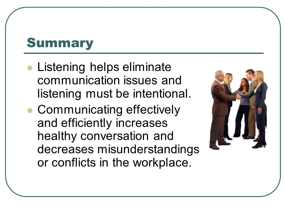 Summary Listening helps eliminate communication issues and listening must be intentional.