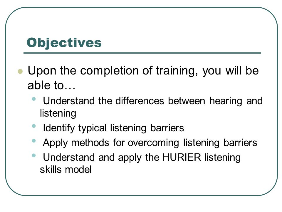 Objectives Upon the completion of training, you will be able to… Understand the differences between hearing and listening Identify typical listening barriers Apply methods for overcoming listening barriers Understand and apply the HURIER listening skills model
