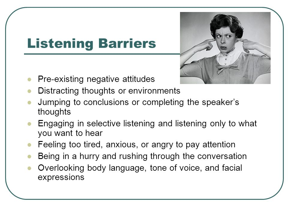 Listening Barriers Pre-existing negative attitudes Distracting thoughts or environments Jumping to conclusions or completing the speaker's thoughts Engaging in selective listening and listening only to what you want to hear Feeling too tired, anxious, or angry to pay attention Being in a hurry and rushing through the conversation Overlooking body language, tone of voice, and facial expressions
