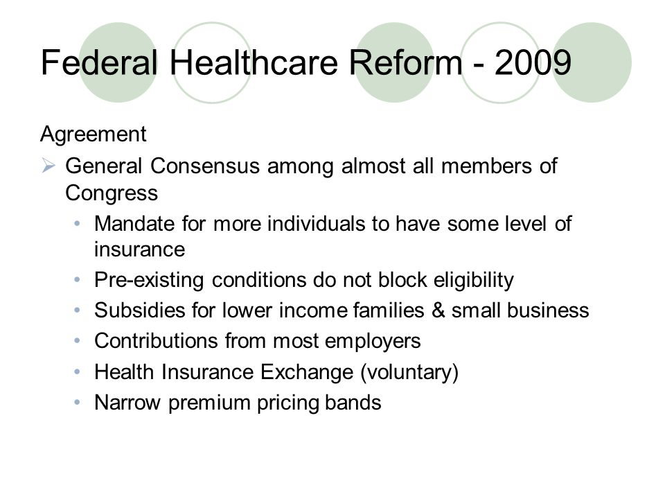 Federal Healthcare Reform Agreement  General Consensus among almost all members of Congress Mandate for more individuals to have some level of insurance Pre-existing conditions do not block eligibility Subsidies for lower income families & small business Contributions from most employers Health Insurance Exchange (voluntary) Narrow premium pricing bands