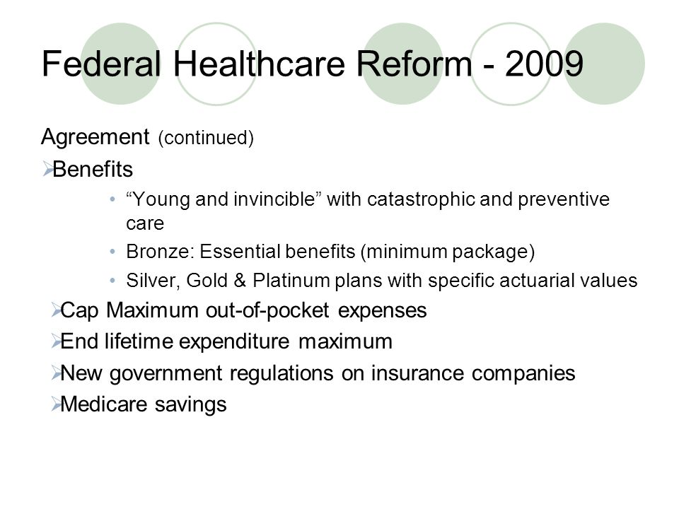 Federal Healthcare Reform Agreement (continued)  Benefits Young and invincible with catastrophic and preventive care Bronze: Essential benefits (minimum package) Silver, Gold & Platinum plans with specific actuarial values  Cap Maximum out-of-pocket expenses  End lifetime expenditure maximum  New government regulations on insurance companies  Medicare savings