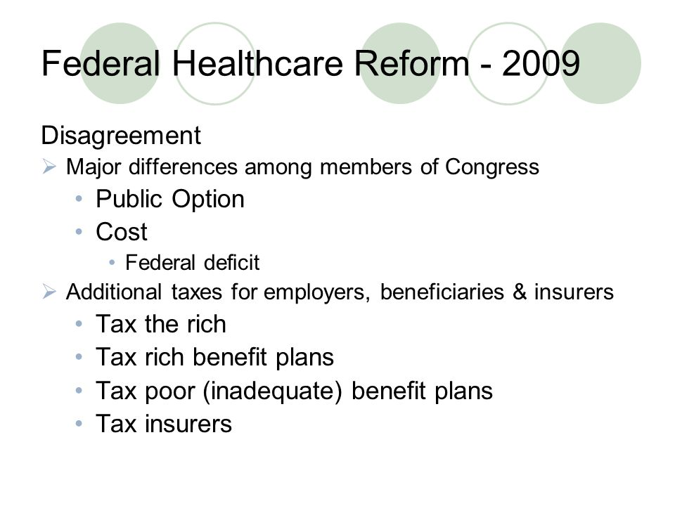 Federal Healthcare Reform Disagreement  Major differences among members of Congress Public Option Cost Federal deficit  Additional taxes for employers, beneficiaries & insurers Tax the rich Tax rich benefit plans Tax poor (inadequate) benefit plans Tax insurers