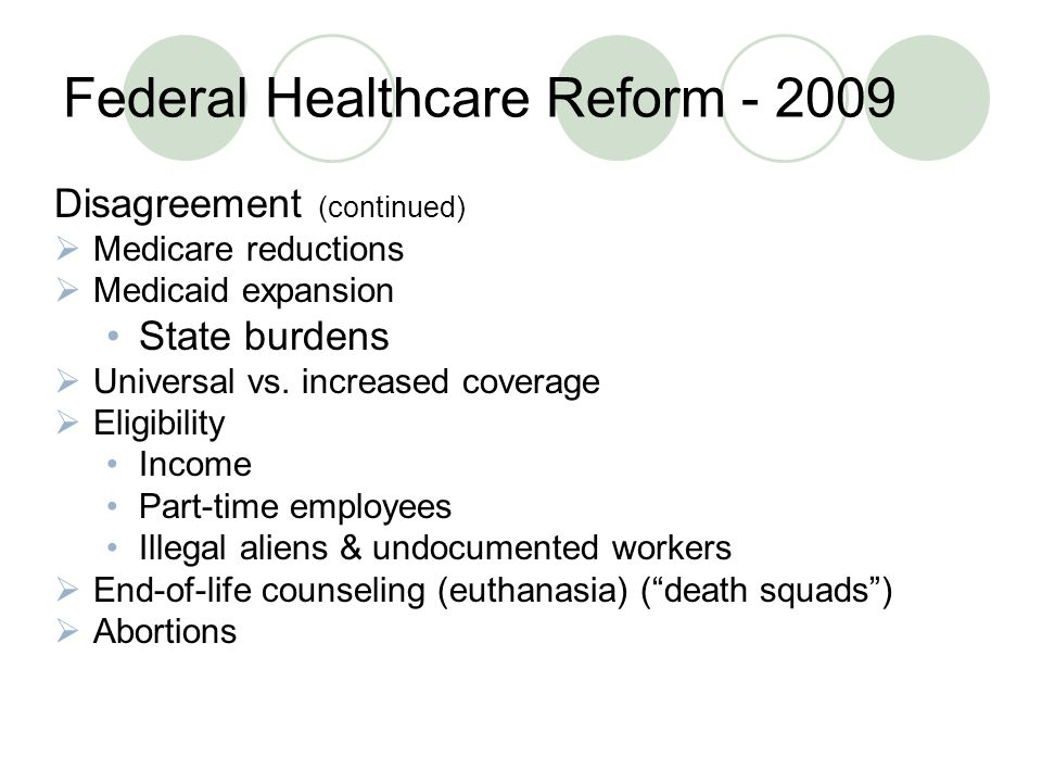 Federal Healthcare Reform Disagreement (continued)  Medicare reductions  Medicaid expansion State burdens  Universal vs.