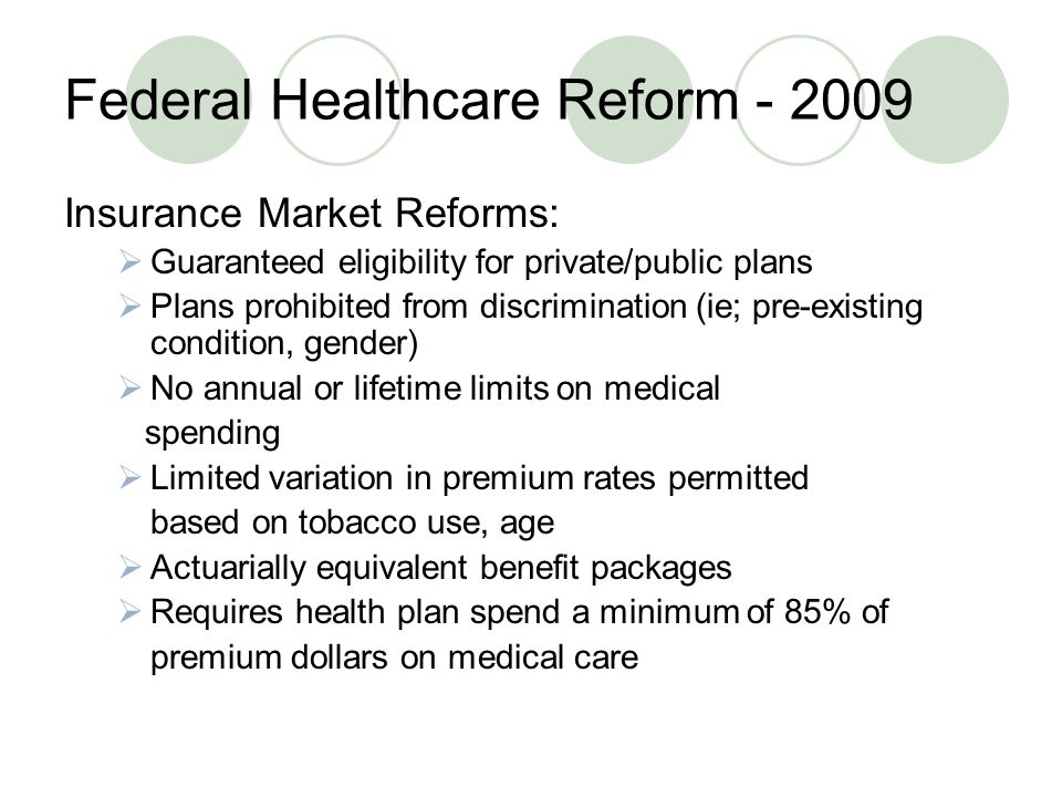 Federal Healthcare Reform Insurance Market Reforms:  Guaranteed eligibility for private/public plans  Plans prohibited from discrimination (ie; pre-existing condition, gender)  No annual or lifetime limits on medical spending  Limited variation in premium rates permitted based on tobacco use, age  Actuarially equivalent benefit packages  Requires health plan spend a minimum of 85% of premium dollars on medical care