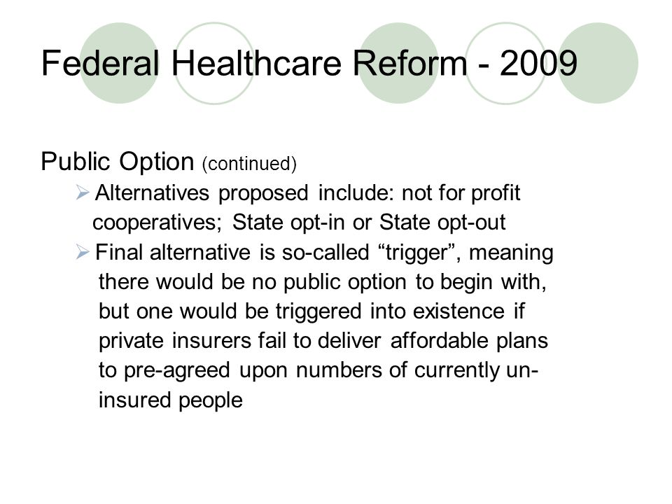 Federal Healthcare Reform Public Option (continued)  Alternatives proposed include: not for profit cooperatives; State opt-in or State opt-out  Final alternative is so-called trigger , meaning there would be no public option to begin with, but one would be triggered into existence if private insurers fail to deliver affordable plans to pre-agreed upon numbers of currently un- insured people