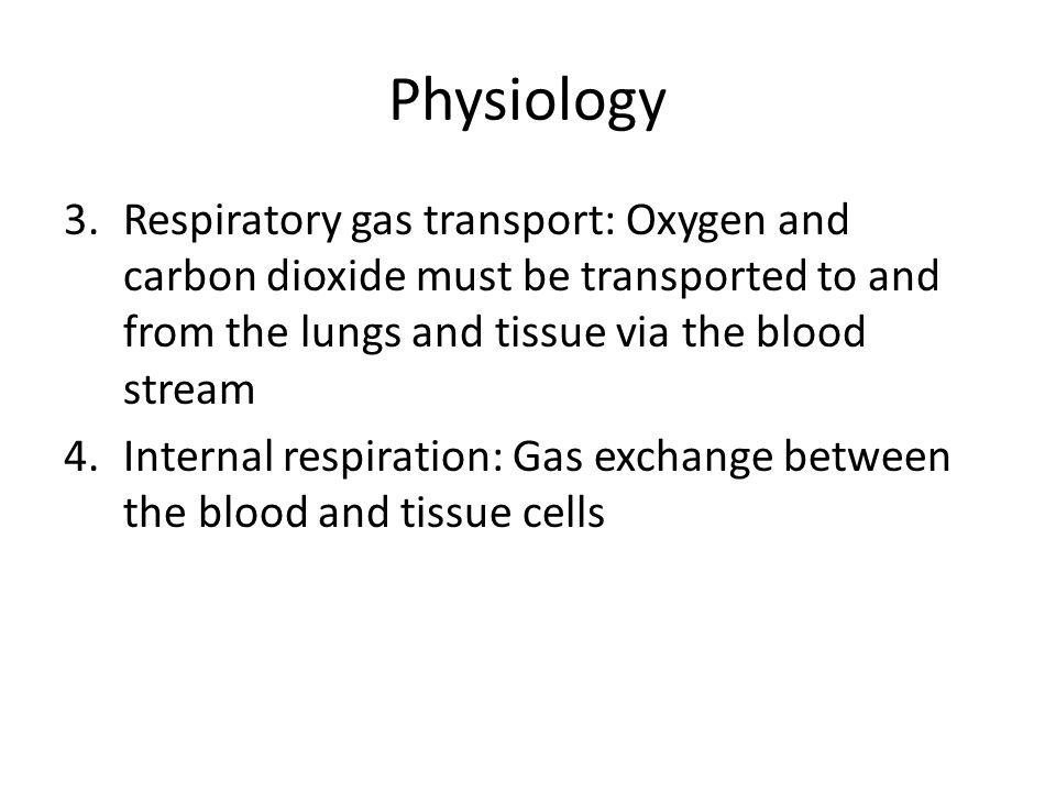 Physiology 3.Respiratory gas transport: Oxygen and carbon dioxide must be transported to and from the lungs and tissue via the blood stream 4.Internal respiration: Gas exchange between the blood and tissue cells