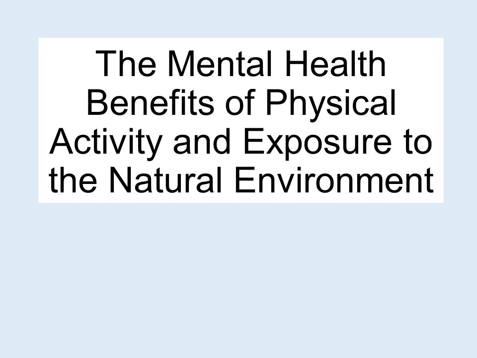 The Mental Health Benefits Of Physical Activity And Exposure To The