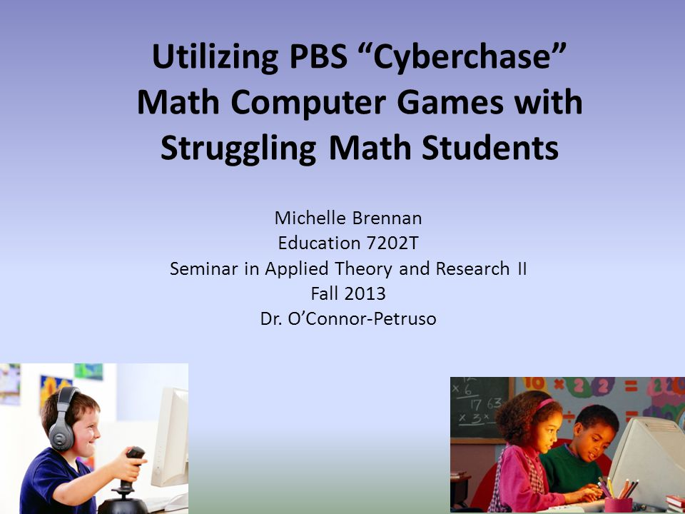 Utilizing PBS Cyberchase Math Computer Games with Struggling Math Students Michelle Brennan Education 7202T Seminar in Applied Theory and Research II Fall 2013 Dr.