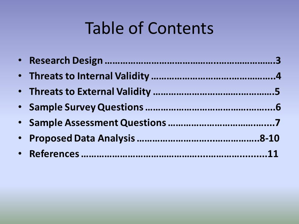 Table of Contents Research Design ……………………………………..………………….3 Threats to Internal Validity ………………………….……………..4 Threats to External Validity …………………………….………….5 Sample Survey Questions ………………………………….……....6 Sample Assessment Questions …………………………….…....7 Proposed Data Analysis ………………………...…………… References ………………………………………....…………
