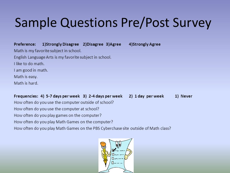 Sample Questions Pre/Post Survey Preference: 1)Strongly Disagree2)Disagree3)Agree4)Strongly Agree Math is my favorite subject in school.