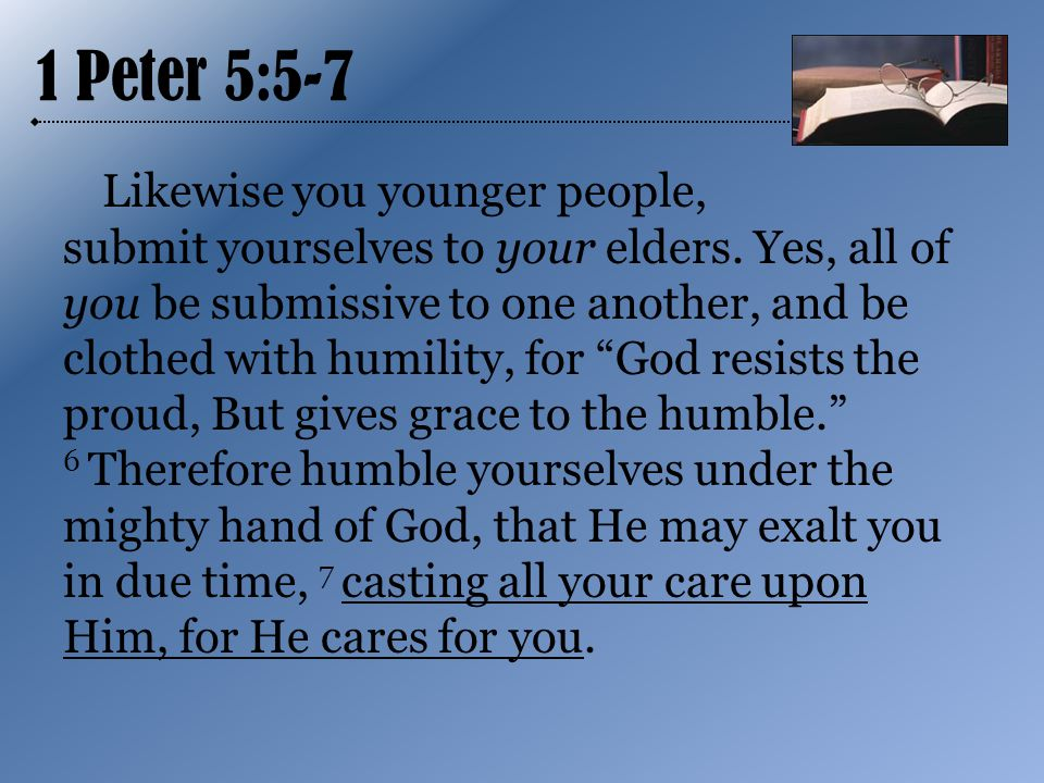 1 Peter 5:5-7 Likewise you younger people, submit yourselves to your elders.
