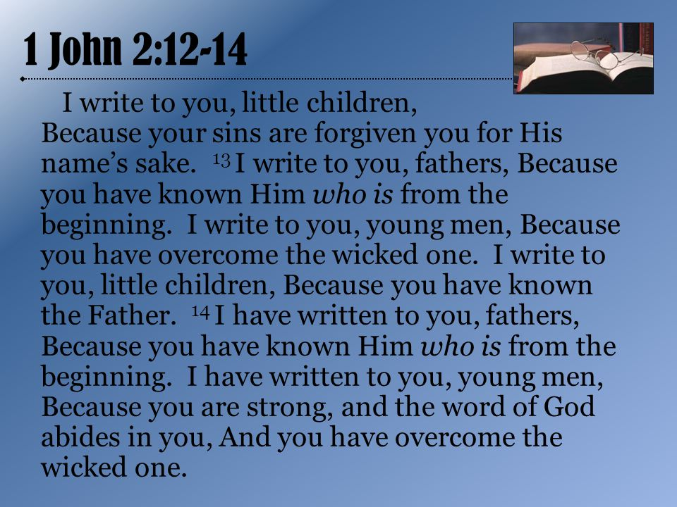 1 John 2:12-14 I write to you, little children, Because your sins are forgiven you for His name's sake.