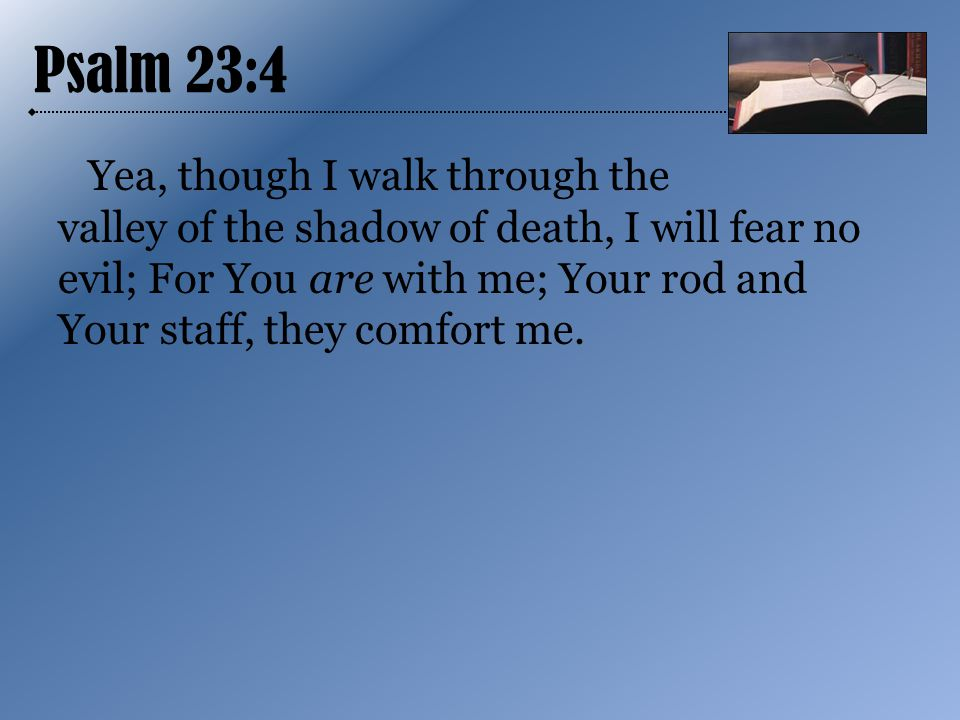 Psalm 23:4 Yea, though I walk through the valley of the shadow of death, I will fear no evil; For You are with me; Your rod and Your staff, they comfort me.