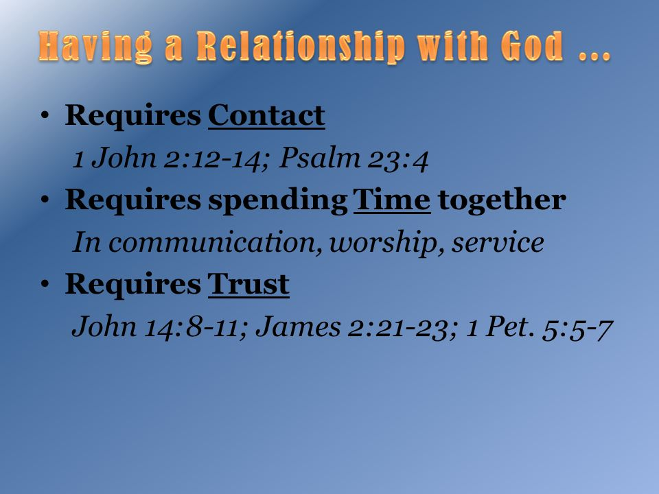 Requires Contact 1 John 2:12-14; Psalm 23:4 Requires spending Time together In communication, worship, service Requires Trust John 14:8-11; James 2:21-23; 1 Pet.