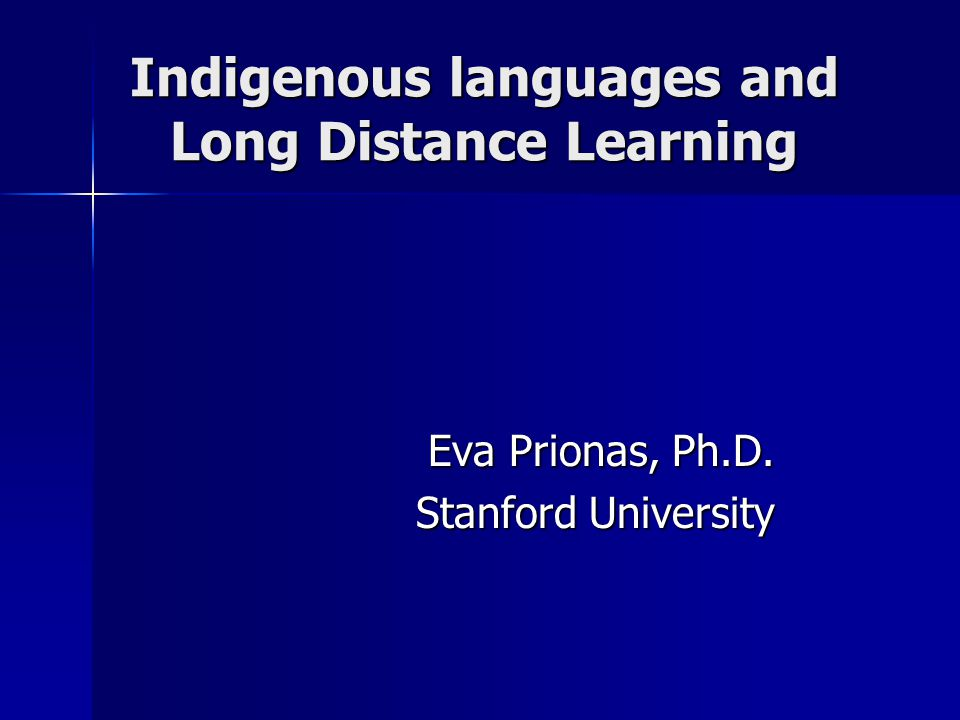 Indigenous languages and Long Distance Learning Eva Prionas, Ph.D. Stanford University
