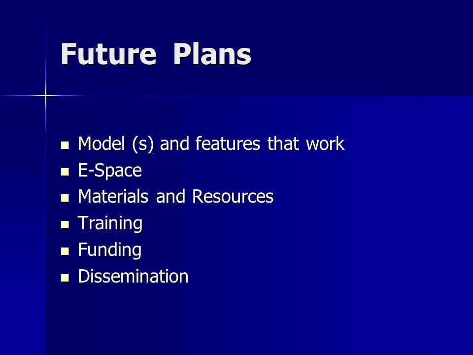 Future Plans Model (s) and features that work Model (s) and features that work E-Space E-Space Materials and Resources Materials and Resources Training Training Funding Funding Dissemination Dissemination