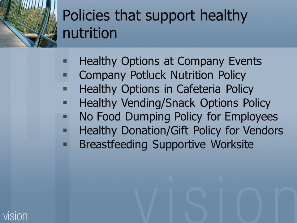 Policies that support healthy nutrition  Healthy Options at Company Events  Company Potluck Nutrition Policy  Healthy Options in Cafeteria Policy  Healthy Vending/Snack Options Policy  No Food Dumping Policy for Employees  Healthy Donation/Gift Policy for Vendors  Breastfeeding Supportive Worksite