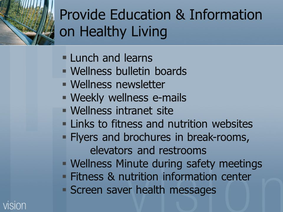 Provide Education & Information on Healthy Living  Lunch and learns  Wellness bulletin boards  Wellness newsletter  Weekly wellness  s  Wellness intranet site  Links to fitness and nutrition websites  Flyers and brochures in break-rooms, elevators and restrooms  Wellness Minute during safety meetings  Fitness & nutrition information center  Screen saver health messages