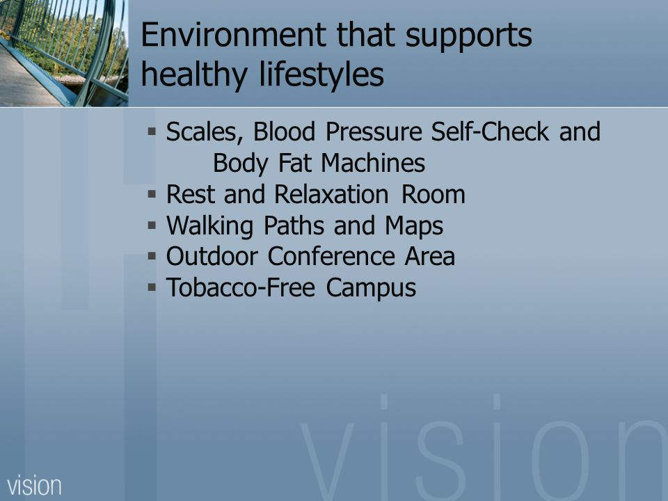Environment that supports healthy lifestyles  Scales, Blood Pressure Self-Check and Body Fat Machines  Rest and Relaxation Room  Walking Paths and Maps  Outdoor Conference Area  Tobacco-Free Campus