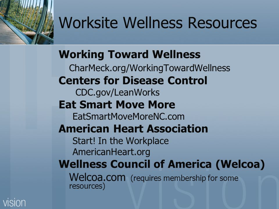 Worksite Wellness Resources Working Toward Wellness CharMeck.org/WorkingTowardWellness Centers for Disease Control CDC.gov/LeanWorks Eat Smart Move More EatSmartMoveMoreNC.com American Heart Association Start.
