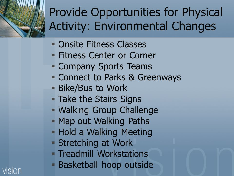 Provide Opportunities for Physical Activity: Environmental Changes  Onsite Fitness Classes  Fitness Center or Corner  Company Sports Teams  Connect to Parks & Greenways  Bike/Bus to Work  Take the Stairs Signs  Walking Group Challenge  Map out Walking Paths  Hold a Walking Meeting  Stretching at Work  Treadmill Workstations  Basketball hoop outside